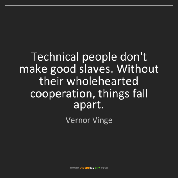 Vernor Vinge: Technical people don't make good slaves. Without their...