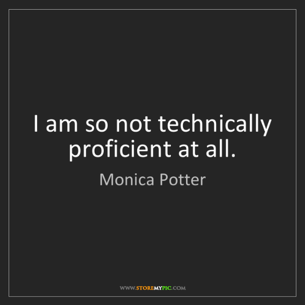Monica Potter: I am so not technically proficient at all.