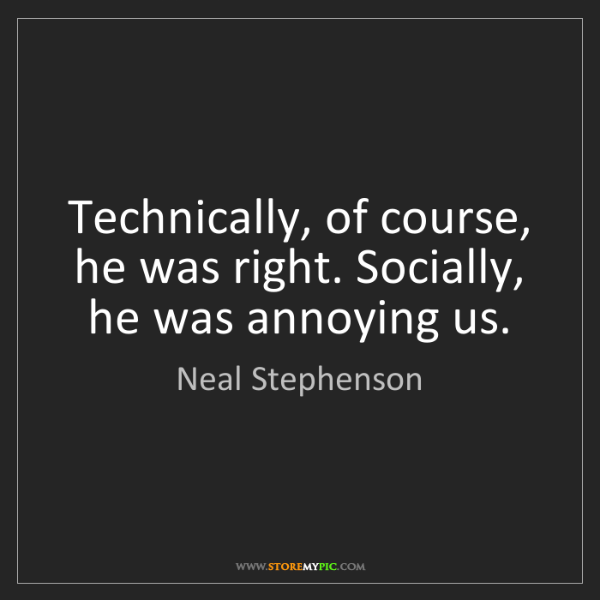 Neal Stephenson: Technically, of course, he was right. Socially, he was...
