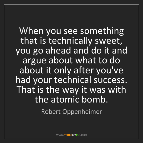 Robert Oppenheimer: When you see something that is technically sweet, you...