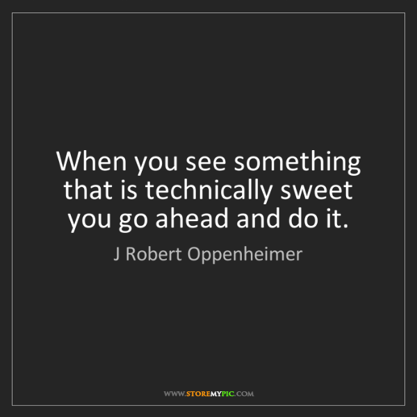 J Robert Oppenheimer: When you see something that is technically sweet you...