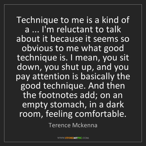 Terence Mckenna: Technique to me is a kind of a ... I'm reluctant to talk...