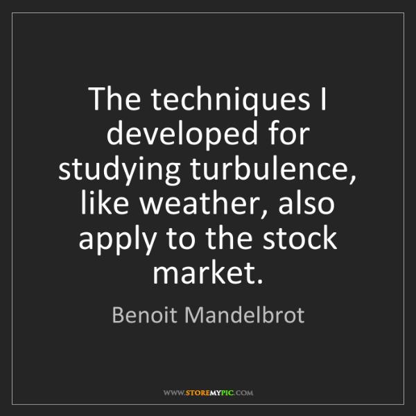 Benoit Mandelbrot: The techniques I developed for studying turbulence, like...