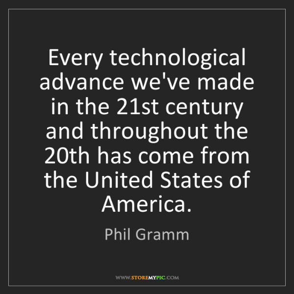 Phil Gramm: Every technological advance we've made in the 21st century...