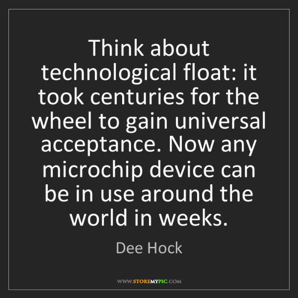 Dee Hock: Think about technological float: it took centuries for...