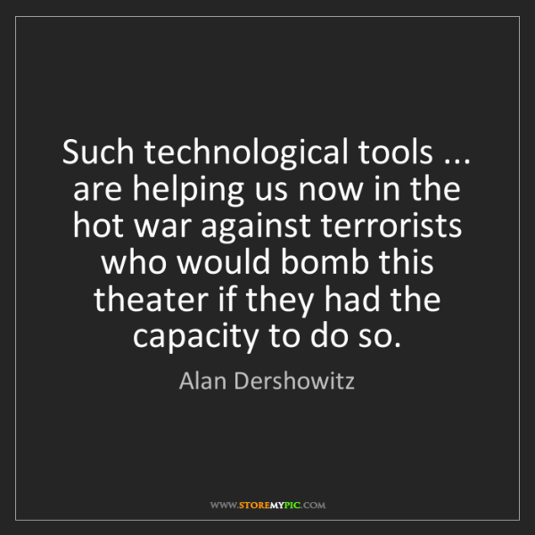 Alan Dershowitz: Such technological tools ... are helping us now in the...
