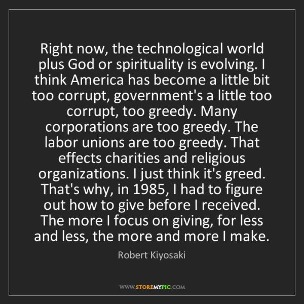 Robert Kiyosaki: Right now, the technological world plus God or spirituality...