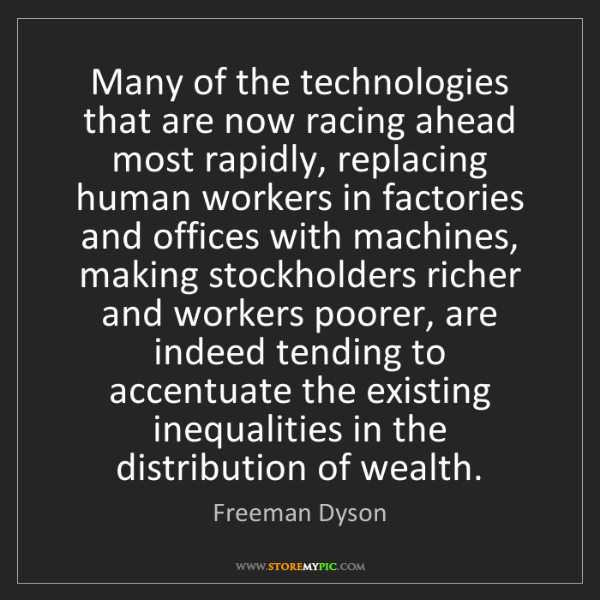 Freeman Dyson: Many of the technologies that are now racing ahead most...