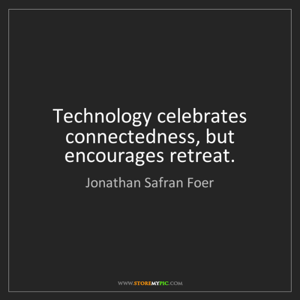 Jonathan Safran Foer: Technology celebrates connectedness, but encourages retreat.