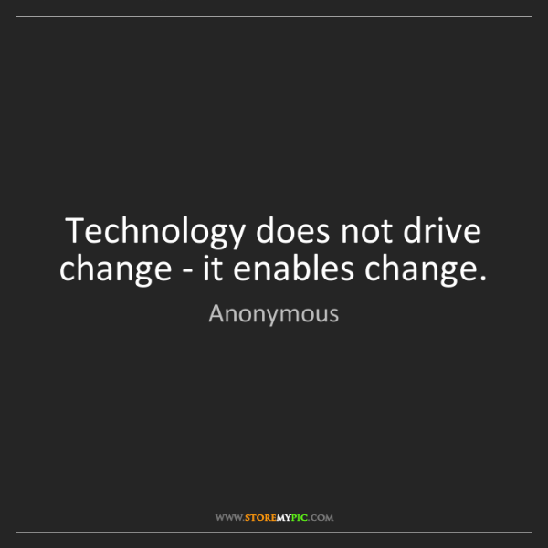 Anonymous: Technology does not drive change - it enables change.