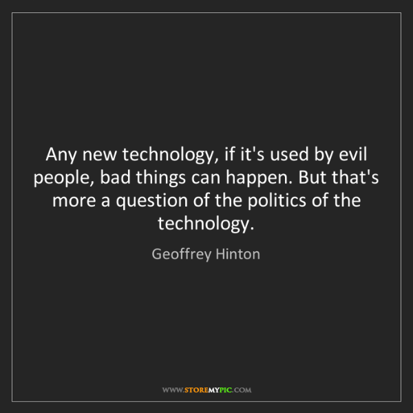Geoffrey Hinton: Any new technology, if it's used by evil people, bad...