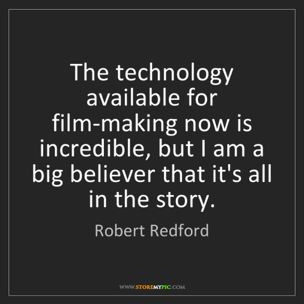 Robert Redford: The technology available for film-making now is incredible,...