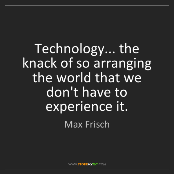 Max Frisch: Technology... the knack of so arranging the world that...