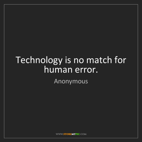 Anonymous: Technology is no match for human error.