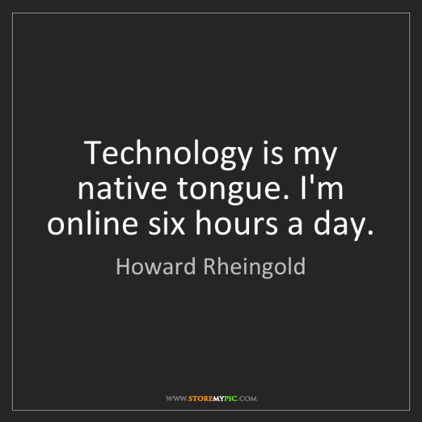 Howard Rheingold: Technology is my native tongue. I'm online six hours...