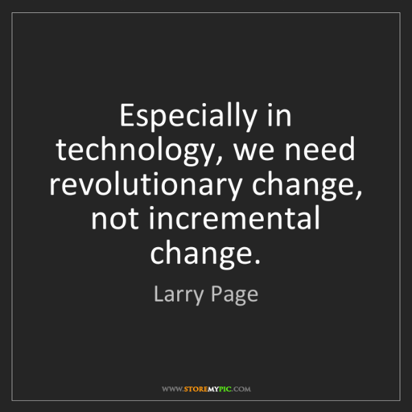 Larry Page: Especially in technology, we need revolutionary change,...