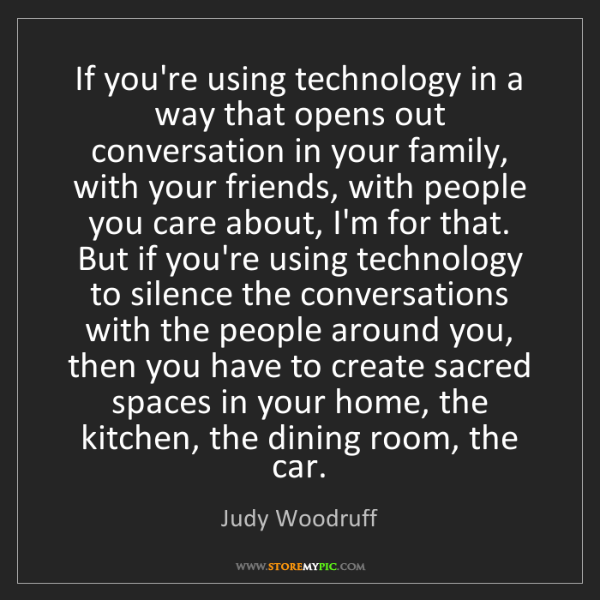 Judy Woodruff: If you're using technology in a way that opens out conversation...