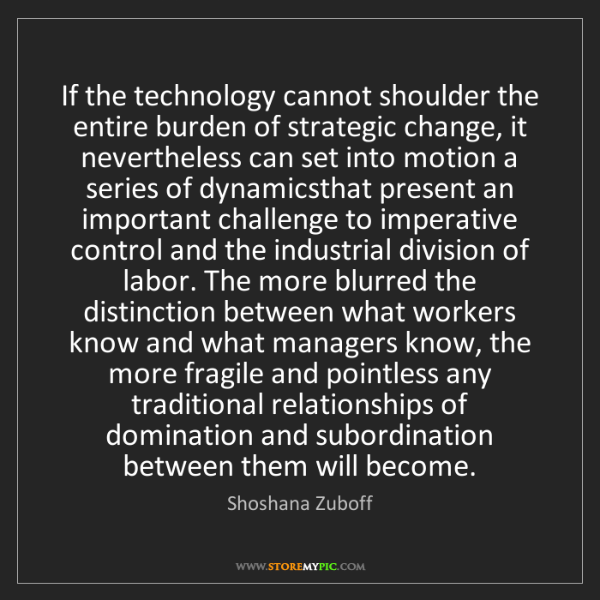 Shoshana Zuboff: If the technology cannot shoulder the entire burden of...