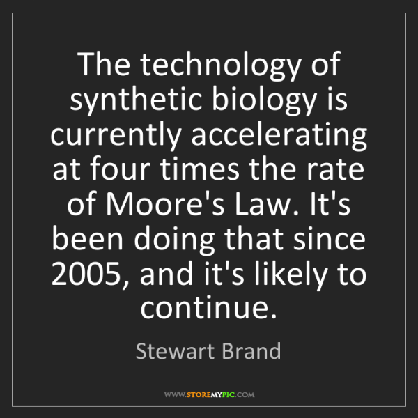 Stewart Brand: The technology of synthetic biology is currently accelerating...