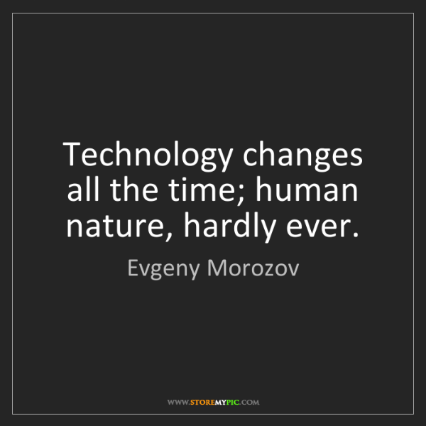 Evgeny Morozov: Technology changes all the time; human nature, hardly...