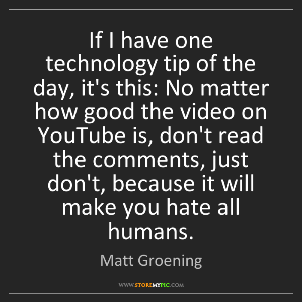 Matt Groening: If I have one technology tip of the day, it's this: No...