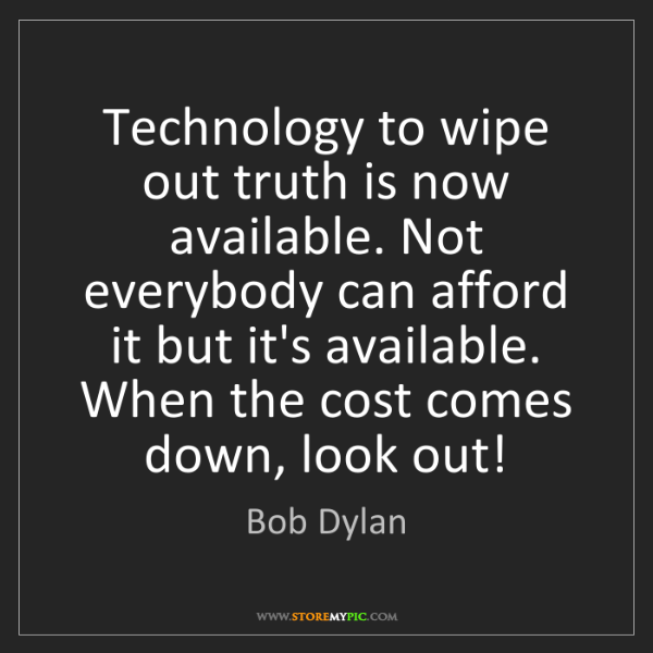 Bob Dylan: Technology to wipe out truth is now available. Not everybody...