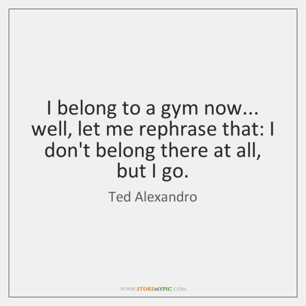 I belong to a gym now... well, let me rephrase that: I ...