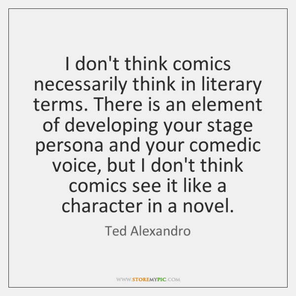 I don't think comics necessarily think in literary terms. There is an ...