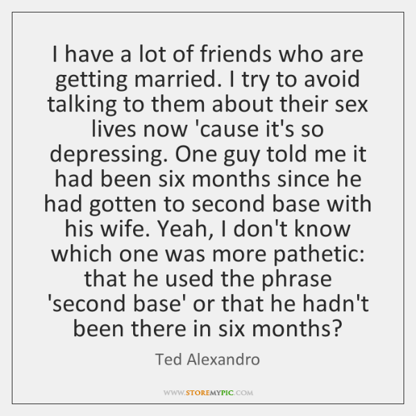I have a lot of friends who are getting married. I try ...