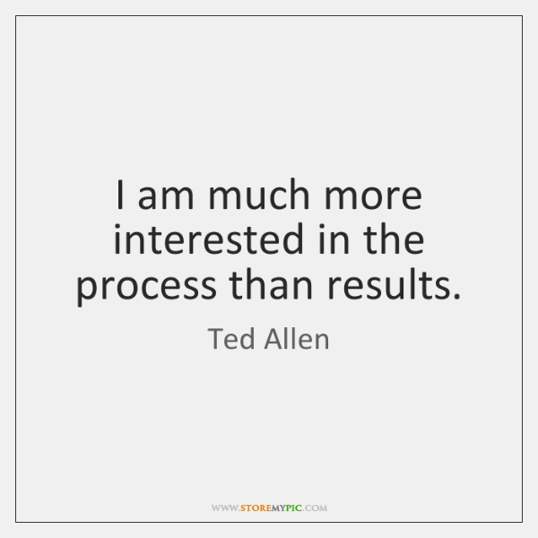 I am much more interested in the process than results.