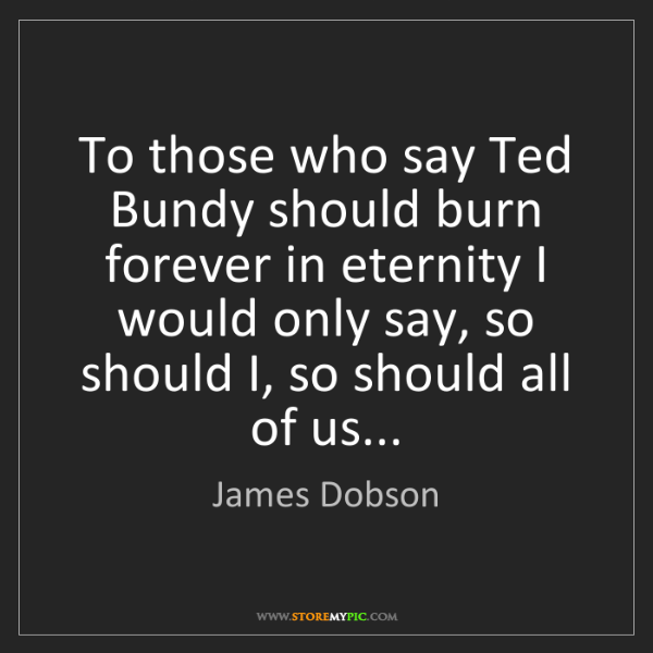 James Dobson: To those who say Ted Bundy should burn forever in eternity...