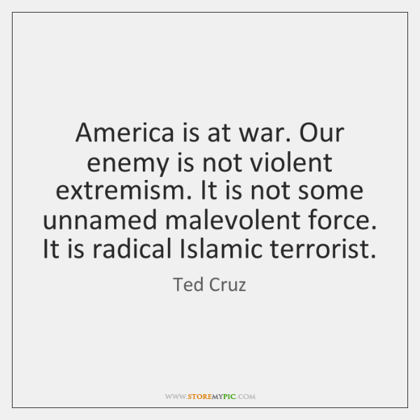 America is at war. Our enemy is not violent extremism. It is ...