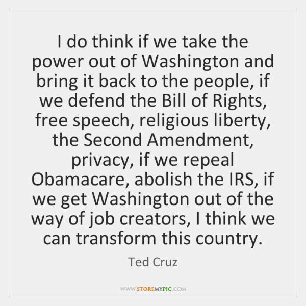 I do think if we take the power out of Washington and ...
