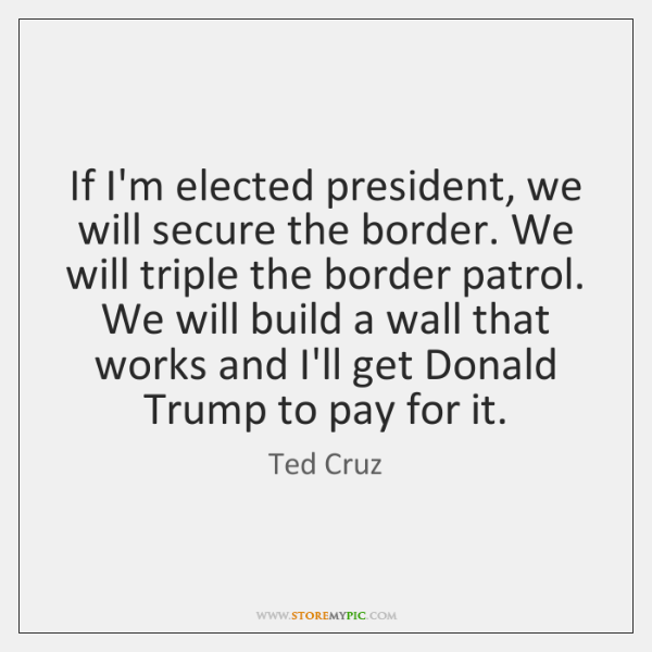 If I'm elected president, we will secure the border. We will triple ...