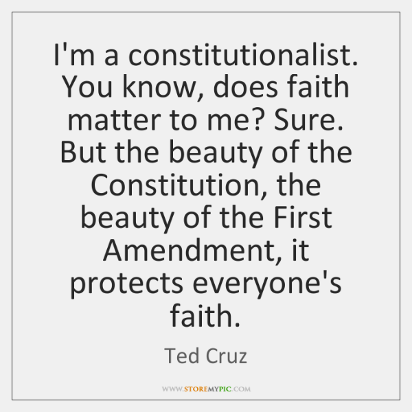 I'm a constitutionalist. You know, does faith matter to me? Sure. But ...