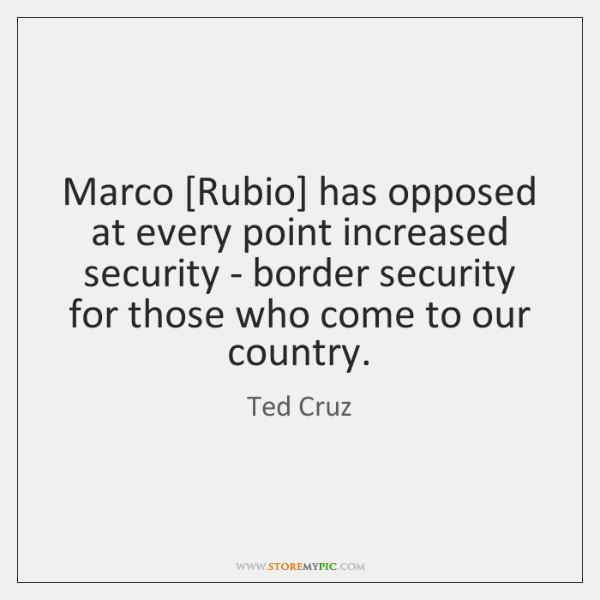 Marco [Rubio] has opposed at every point increased security - border security ...