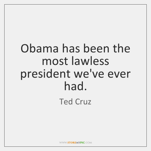 Obama has been the most lawless president we've ever had.