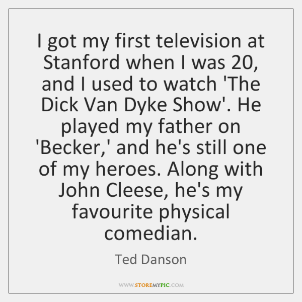 I got my first television at Stanford when I was 20, and I ...