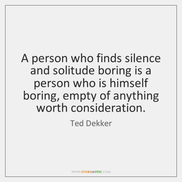 A person who finds silence and solitude boring is a person who ...