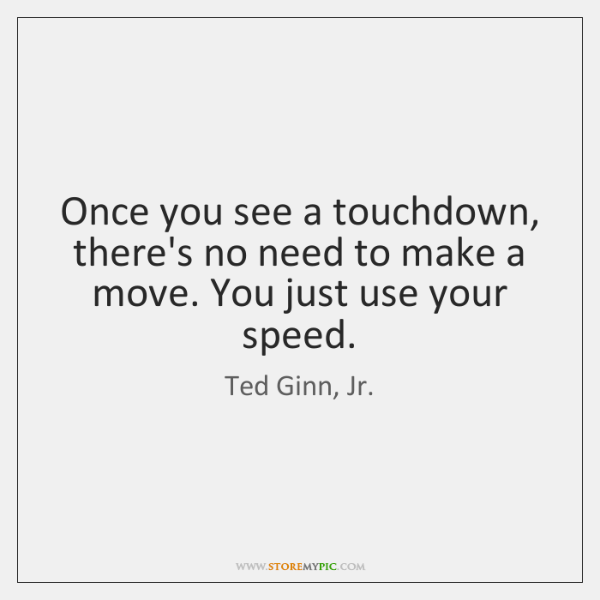 Once you see a touchdown, there's no need to make a move. ...
