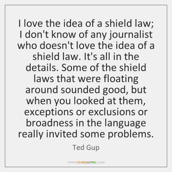 I love the idea of a shield law; I don't know of ...
