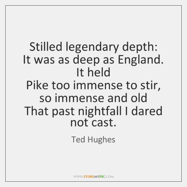 Stilled legendary depth:   It was as deep as England. It held   Pike ...