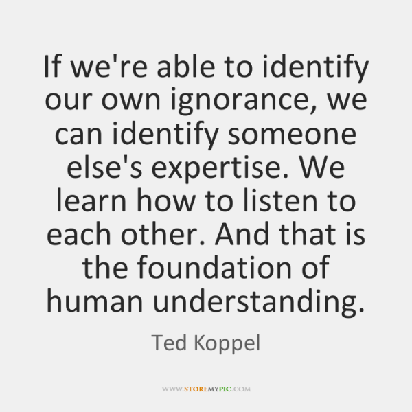 If we're able to identify our own ignorance, we can identify someone ...