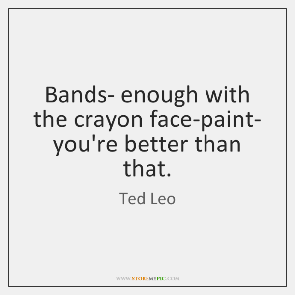 Bands- enough with the crayon face-paint- you're better than that.