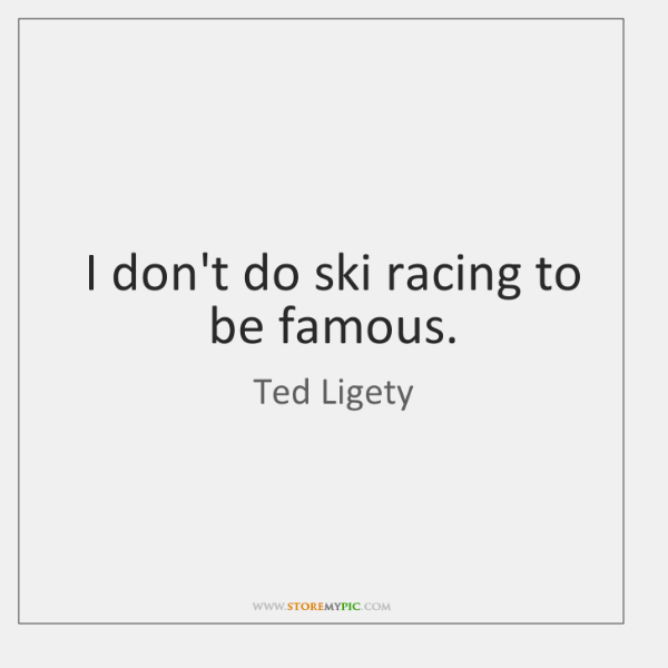 I don't do ski racing to be famous.