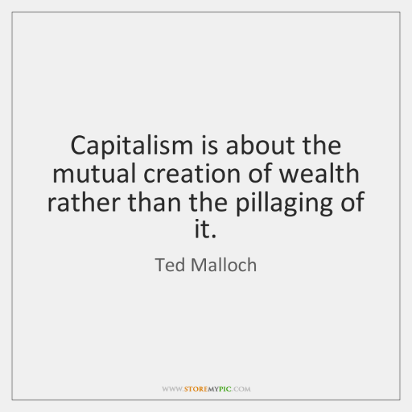 Capitalism is about the mutual creation of wealth rather than the pillaging ...