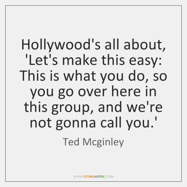 Hollywood's all about, 'Let's make this easy: This is what you do, ...