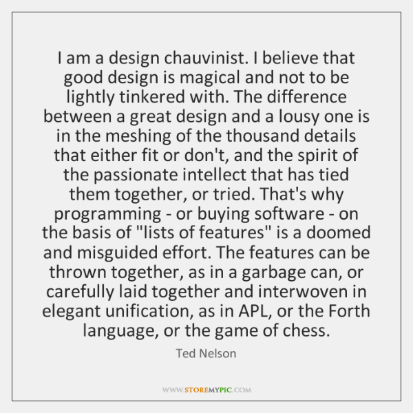 I am a design chauvinist. I believe that good design is magical ...