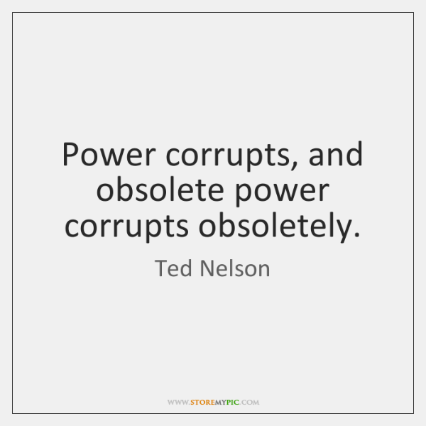 Power corrupts, and obsolete power corrupts obsoletely.