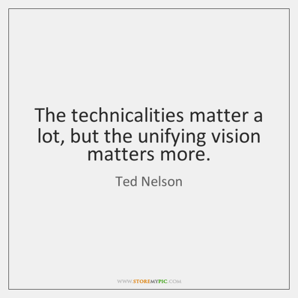 The technicalities matter a lot, but the unifying vision matters more.